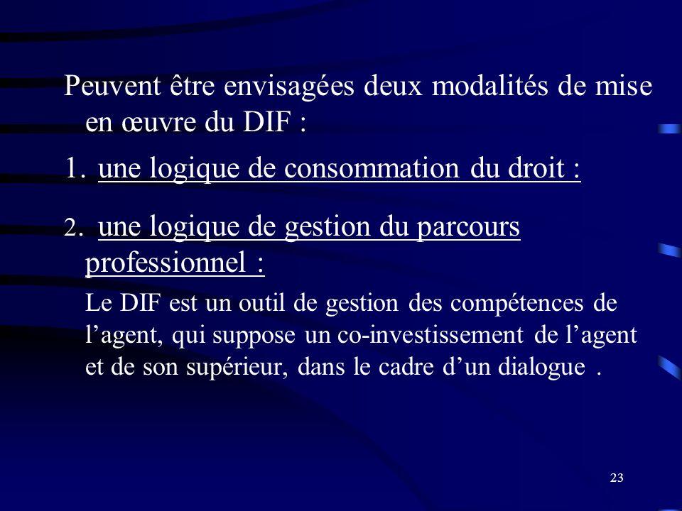 23 Peuvent être envisagées deux modalités de mise en œuvre du DIF : 1.une logique de consommation du droit : 2.une logique de gestion du parcours prof