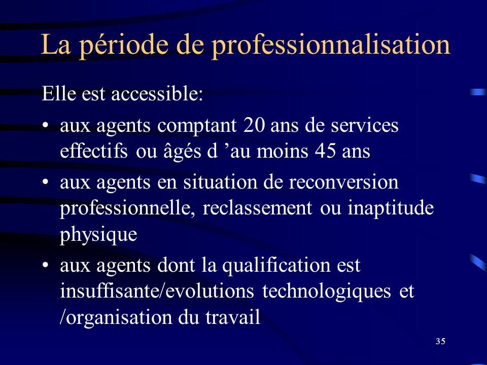 35 La période de professionnalisation Elle est accessible: aux agents comptant 20 ans de services effectifs ou âgés d au moins 45 ans aux agents en si