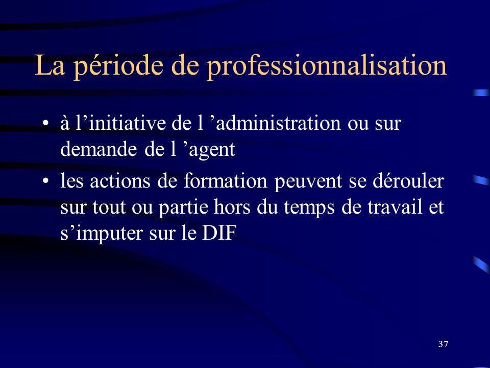 37 La période de professionnalisation à linitiative de l administration ou sur demande de l agent les actions de formation peuvent se dérouler sur tou