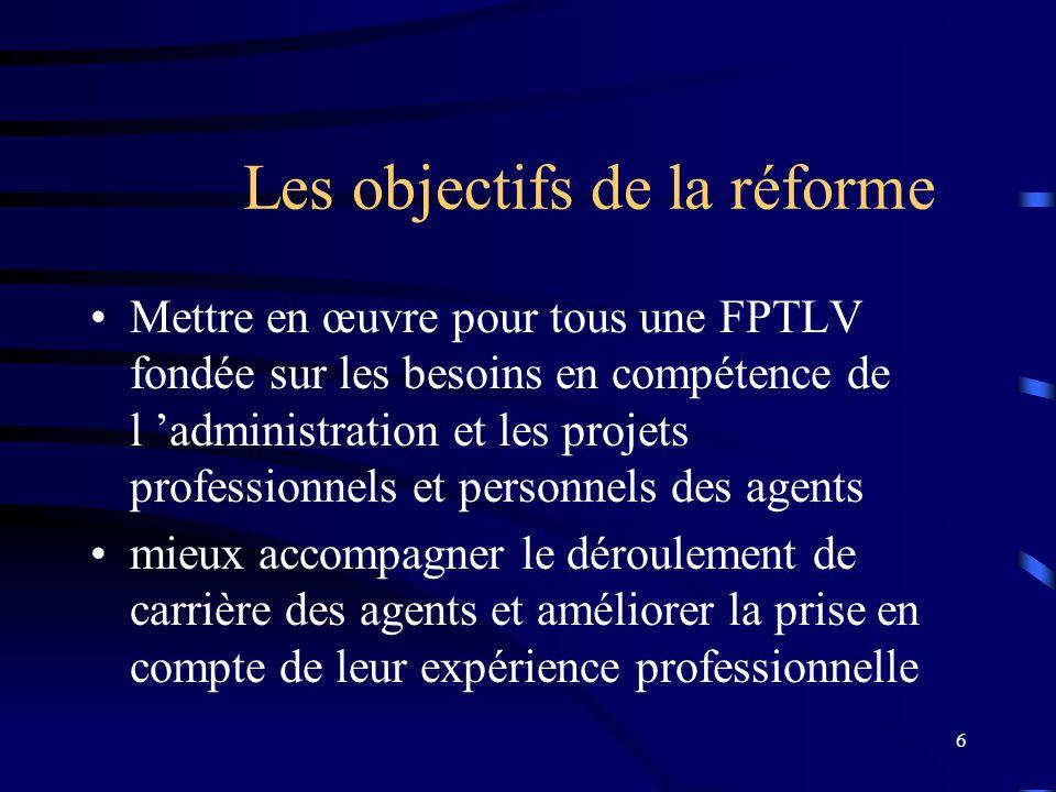 6 Les objectifs de la réforme Mettre en œuvre pour tous une FPTLV fondée sur les besoins en compétence de l administration et les projets professionne