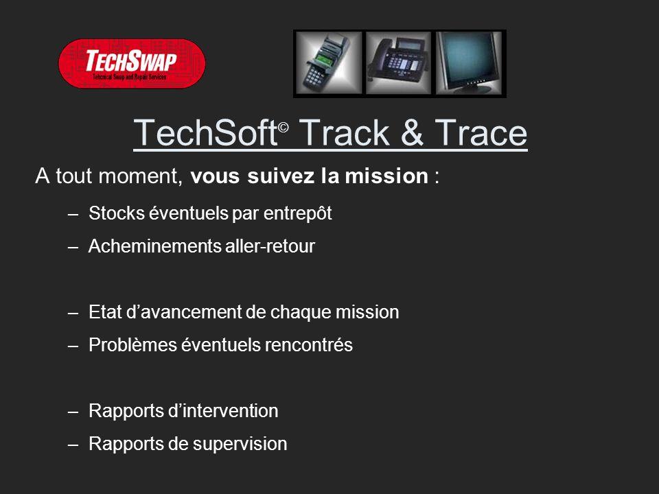 TechSoft © Track & Trace A tout moment, vous suivez la mission : –Stocks éventuels par entrepôt –Acheminements aller-retour –Etat davancement de chaque mission –Problèmes éventuels rencontrés –Rapports dintervention –Rapports de supervision
