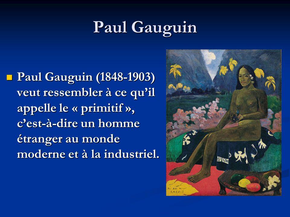 Paul Gauguin (1848-1903) veut ressembler à ce quil appelle le « primitif », cest-à-dire un homme étranger au monde moderne et à la industriel. Paul Ga