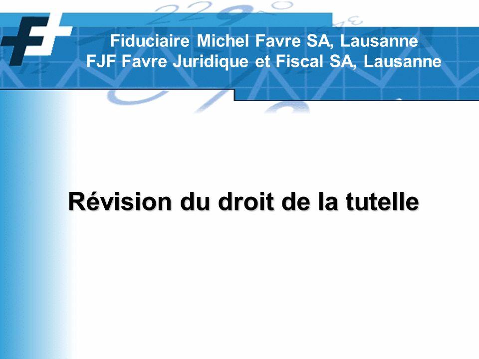 Révision du droit de la tutelle Fiduciaire Michel Favre SA, Lausanne FJF Favre Juridique et Fiscal SA, Lausanne