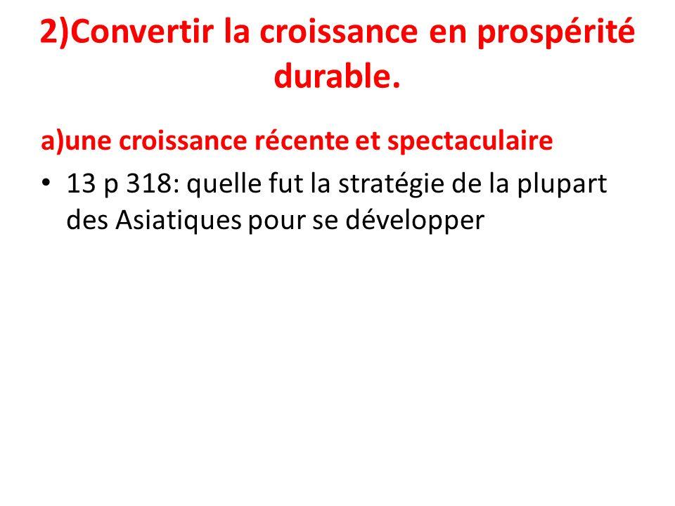 2)Convertir la croissance en prospérité durable. a)une croissance récente et spectaculaire 13 p 318: quelle fut la stratégie de la plupart des Asiatiq