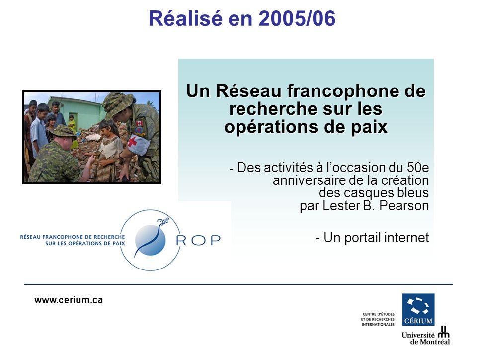 www.cerium.ca Réalisé en 2005/06 Un Réseau francophone de recherche sur les opérations de paix - Des activités à loccasion du 50e anniversaire de la création des casques bleus par Lester B.