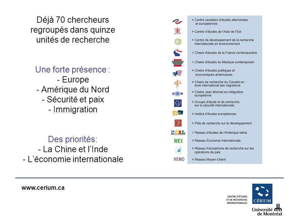 www.cerium.ca Déjà 70 chercheurs regroupés dans quinze unités de recherche Une forte présence : - Europe - Amérique du Nord - Sécurité et paix - Immig