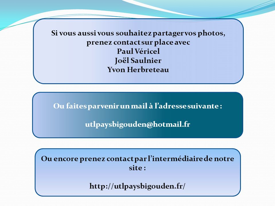 Si vous aussi vous souhaitez partager vos photos, prenez contact sur place avec Paul Véricel Joël Saulnier Yvon Herbreteau Ou faites parvenir un mail à ladresse suivante : utlpaysbigouden@hotmail.fr Ou encore prenez contact par lintermédiaire de notre site : http://utlpaysbigouden.fr/