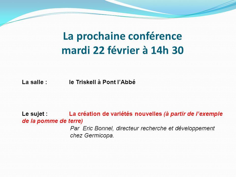 La prochaine conférence mardi 22 février à 14h 30 La salle :le Triskell à Pont lAbbé Le sujet :La création de variétés nouvelles (à partir de lexemple de la pomme de terre) Par Eric Bonnel, directeur recherche et développement chez Germicopa.