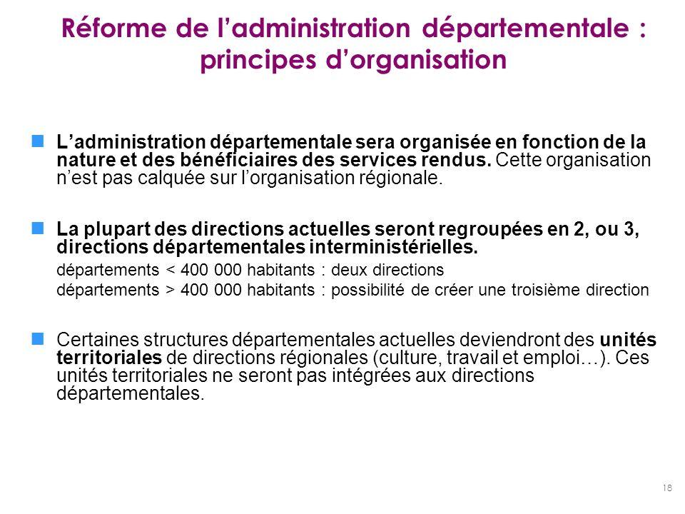 18 Réforme de ladministration départementale : principes dorganisation Ladministration départementale sera organisée en fonction de la nature et des b