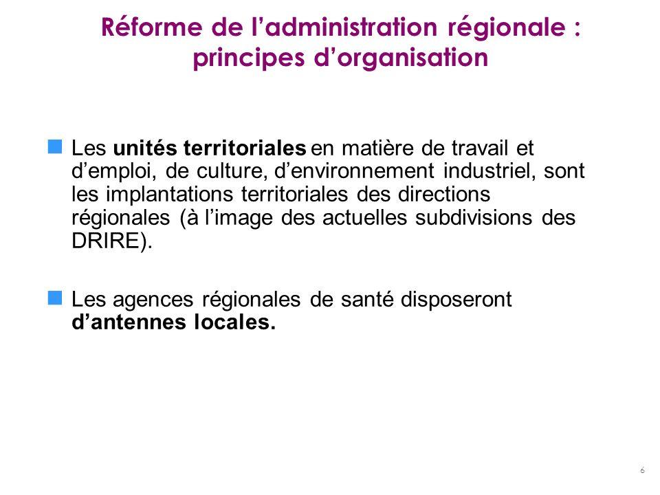 6 Réforme de ladministration régionale : principes dorganisation Les unités territoriales en matière de travail et demploi, de culture, denvironnement