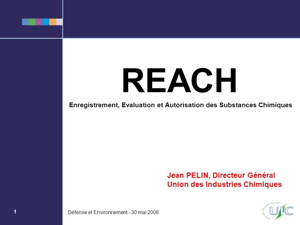1 Défense et Environnement - 30 mai 2008 REACH Enregistrement, Evaluation et Autorisation des Substances Chimiques Jean PELIN, Directeur Général Union