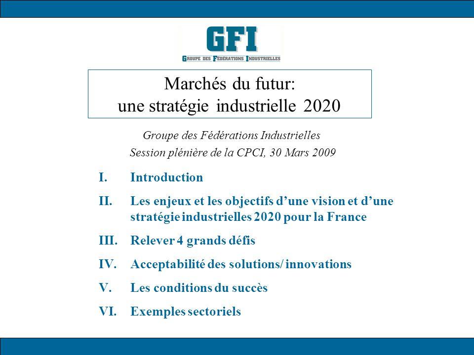 Marchés du futur: une stratégie industrielle 2020 Groupe des Fédérations Industrielles Session plénière de la CPCI, 30 Mars 2009 I.Introduction II.Les