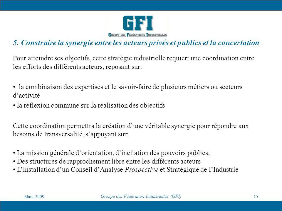 Mars 2009 Groupe des Fédération Industrielles (GFI) 15 5. Construire la synergie entre les acteurs privés et publics et la concertation Pour atteindre