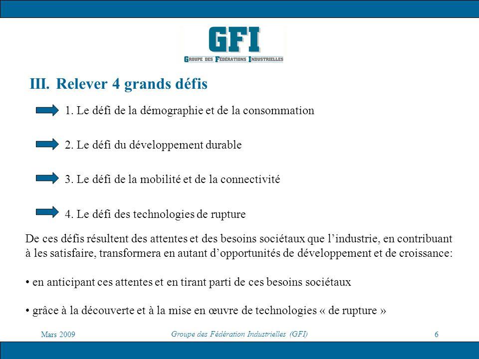 Mars 2009 Groupe des Fédération Industrielles (GFI) 6 III. Relever 4 grands défis 1. Le défi de la démographie et de la consommation 2. Le défi du dév