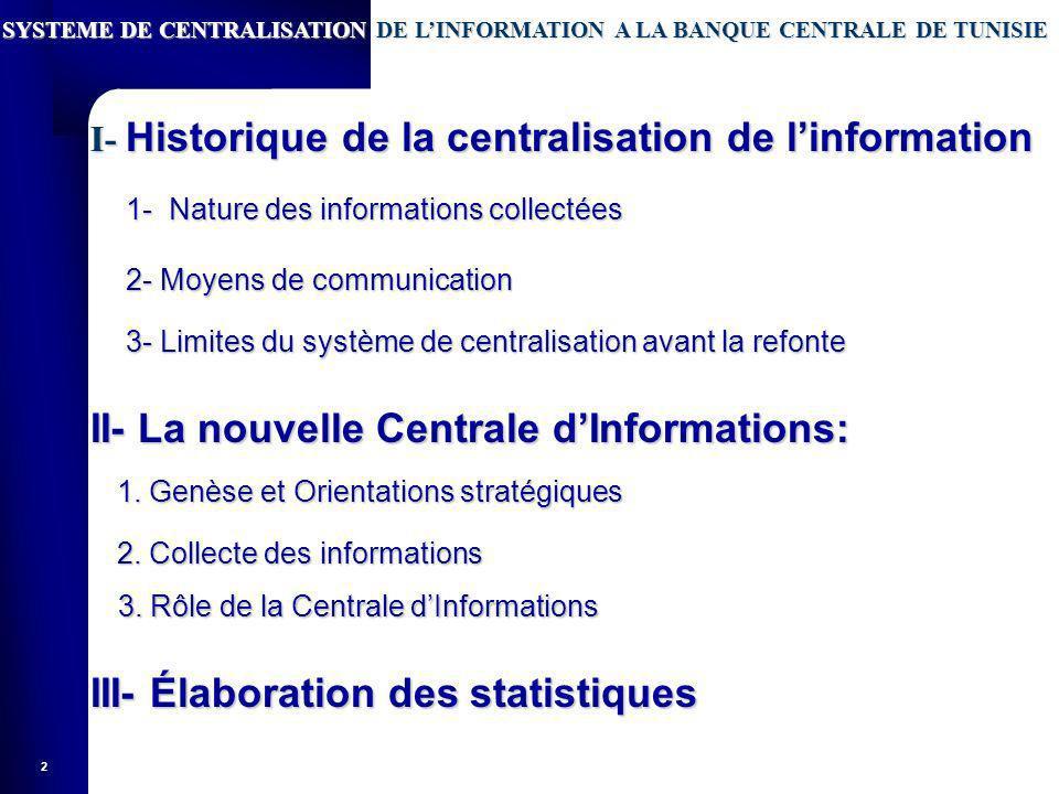 2 SYSTEME DE CENTRALISATION DE LINFORMATION A LA BANQUE CENTRALE DE TUNISIE I- Historique de la centralisation de linformation II- La nouvelle Centrale dInformations: 1.