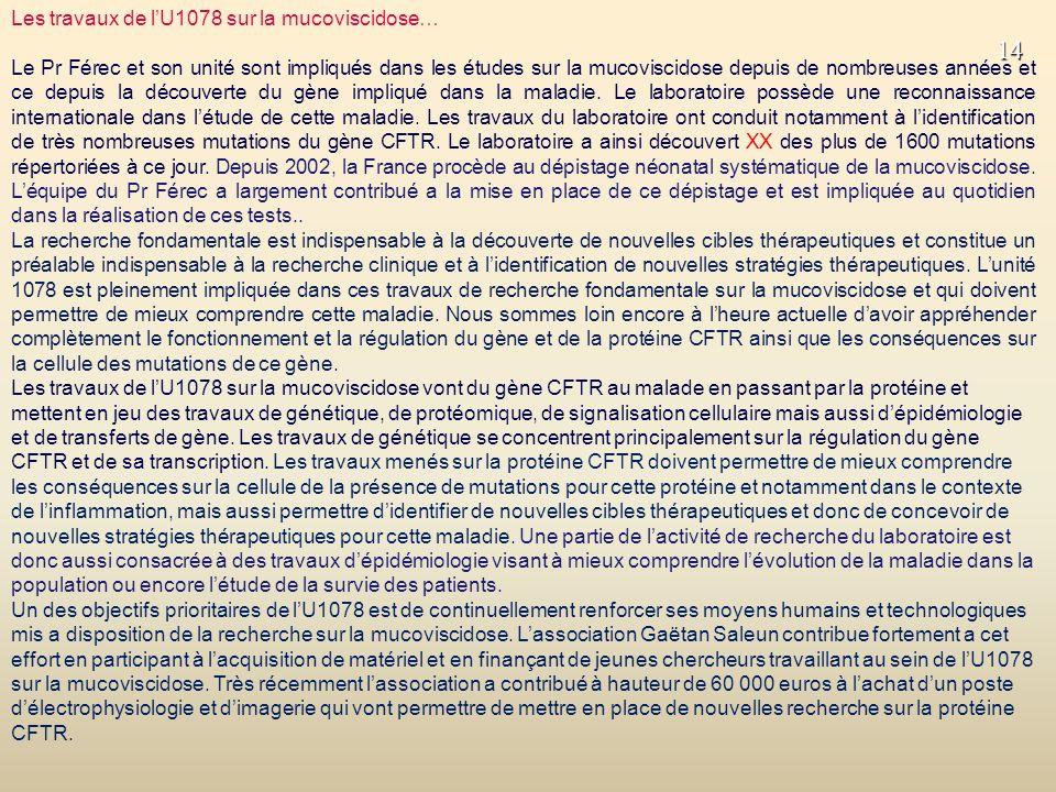 14 Les travaux de lU1078 sur la mucoviscidose… Le Pr Férec et son unité sont impliqués dans les études sur la mucoviscidose depuis de nombreuses années et ce depuis la découverte du gène impliqué dans la maladie.