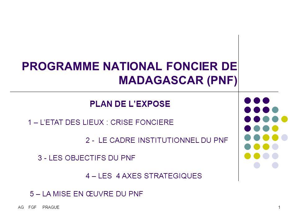 AG FGF PRAGUE1 PROGRAMME NATIONAL FONCIER DE MADAGASCAR (PNF) PLAN DE LEXPOSE 1 – LETAT DES LIEUX : CRISE FONCIERE 2 - LE CADRE INSTITUTIONNEL DU PNF 3 - LES OBJECTIFS DU PNF 4 – LES 4 AXES STRATEGIQUES 5 – LA MISE EN ŒUVRE DU PNF