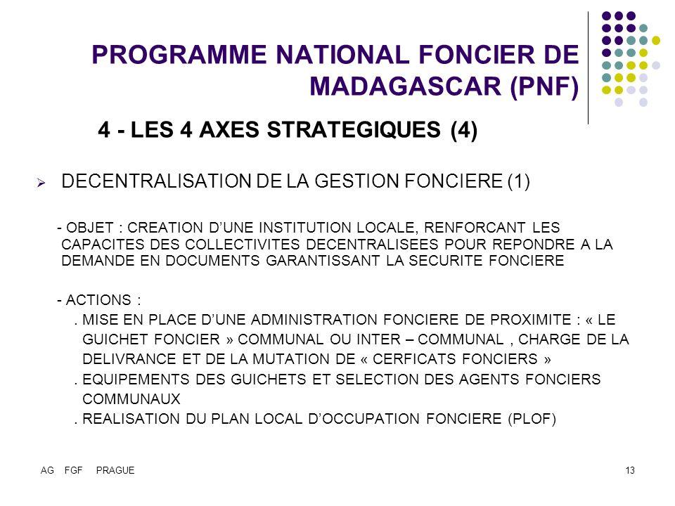 AG FGF PRAGUE13 PROGRAMME NATIONAL FONCIER DE MADAGASCAR (PNF) 4 - LES 4 AXES STRATEGIQUES (4) DECENTRALISATION DE LA GESTION FONCIERE (1) - OBJET : CREATION DUNE INSTITUTION LOCALE, RENFORCANT LES CAPACITES DES COLLECTIVITES DECENTRALISEES POUR REPONDRE A LA DEMANDE EN DOCUMENTS GARANTISSANT LA SECURITE FONCIERE - ACTIONS :.