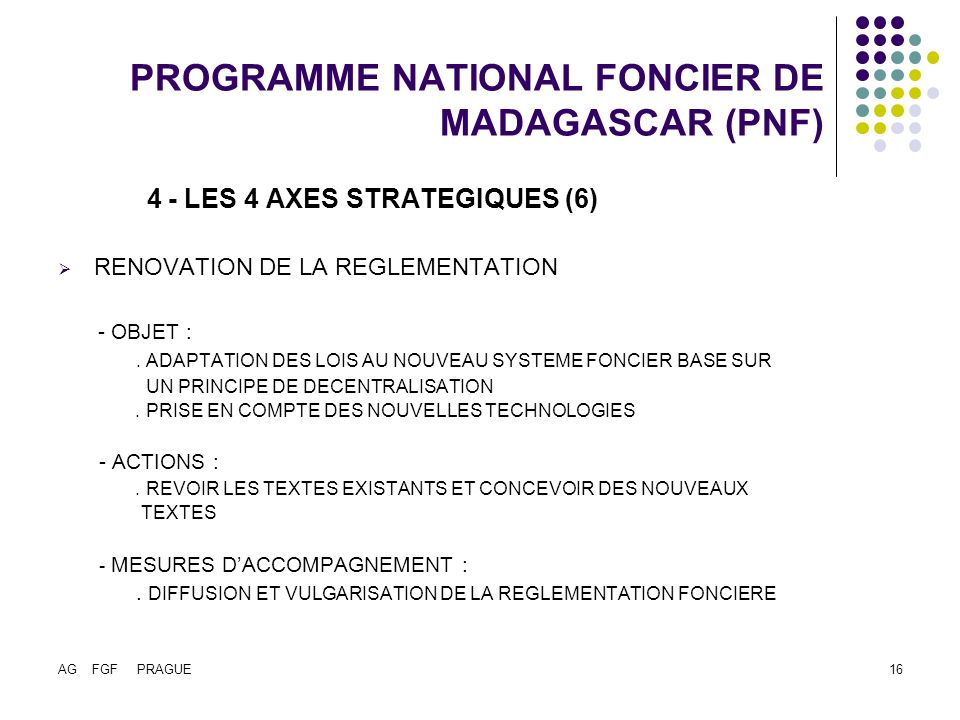 AG FGF PRAGUE16 PROGRAMME NATIONAL FONCIER DE MADAGASCAR (PNF) 4 - LES 4 AXES STRATEGIQUES (6) RENOVATION DE LA REGLEMENTATION - OBJET :. ADAPTATION D