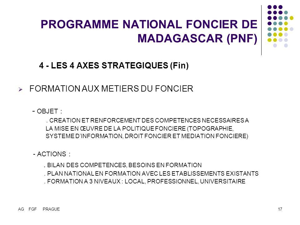 AG FGF PRAGUE17 PROGRAMME NATIONAL FONCIER DE MADAGASCAR (PNF) 4 - LES 4 AXES STRATEGIQUES (Fin) FORMATION AUX METIERS DU FONCIER - OBJET :.