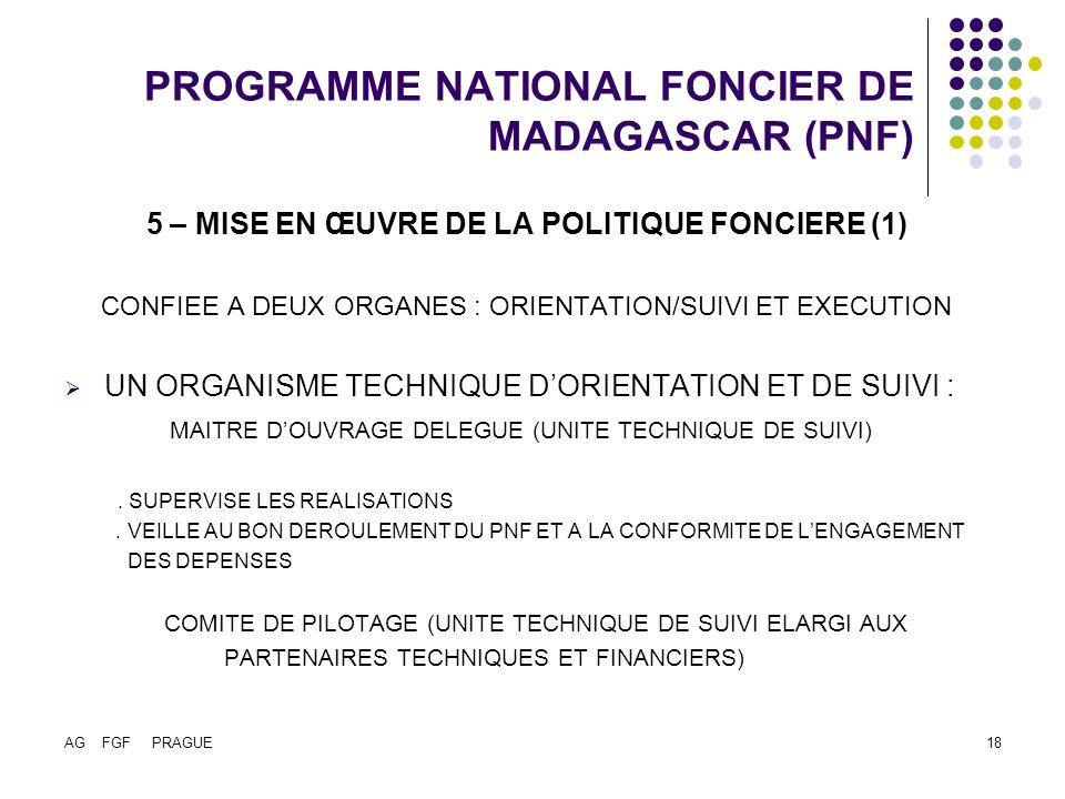AG FGF PRAGUE18 PROGRAMME NATIONAL FONCIER DE MADAGASCAR (PNF) 5 – MISE EN ŒUVRE DE LA POLITIQUE FONCIERE (1) CONFIEE A DEUX ORGANES : ORIENTATION/SUIVI ET EXECUTION UN ORGANISME TECHNIQUE DORIENTATION ET DE SUIVI : MAITRE DOUVRAGE DELEGUE (UNITE TECHNIQUE DE SUIVI).
