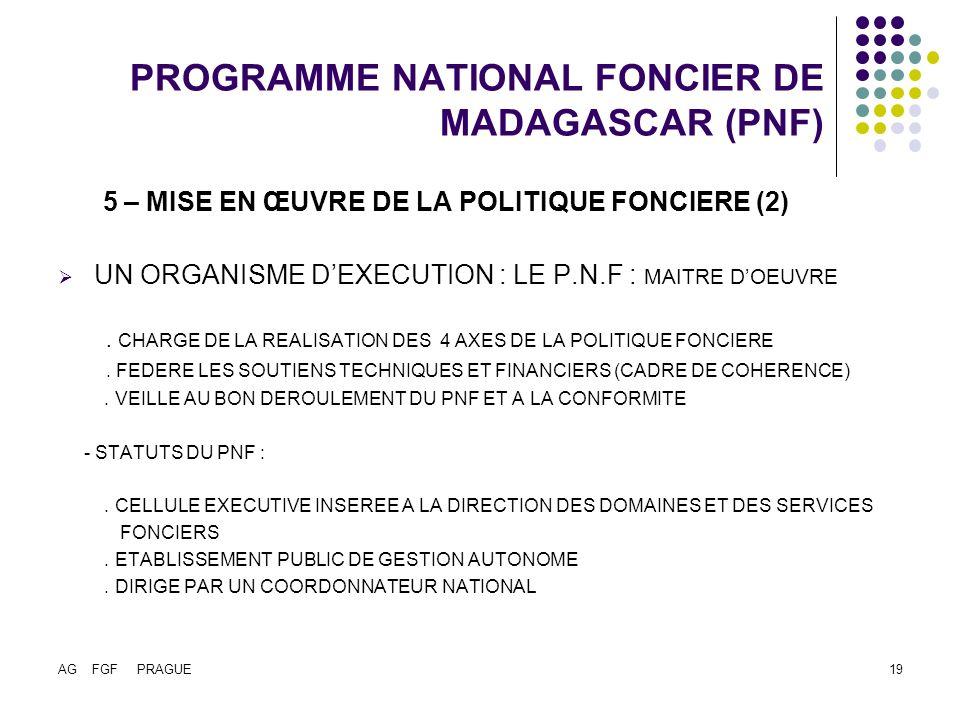 AG FGF PRAGUE19 PROGRAMME NATIONAL FONCIER DE MADAGASCAR (PNF) 5 – MISE EN ŒUVRE DE LA POLITIQUE FONCIERE (2) UN ORGANISME DEXECUTION : LE P.N.F : MAITRE DOEUVRE.