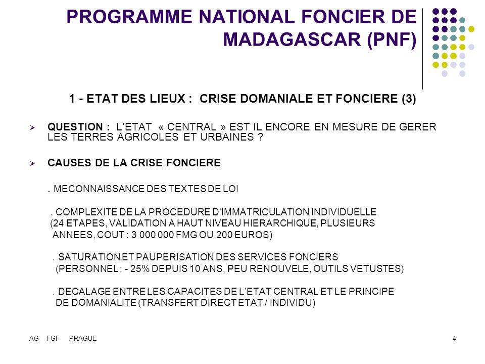 AG FGF PRAGUE4 PROGRAMME NATIONAL FONCIER DE MADAGASCAR (PNF) 1 - ETAT DES LIEUX : CRISE DOMANIALE ET FONCIERE (3) QUESTION : LETAT « CENTRAL » EST IL