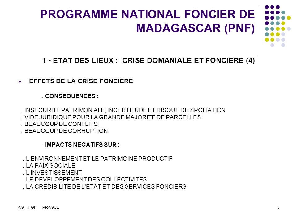 AG FGF PRAGUE6 PROGRAMME NATIONAL FONCIER DE MADAGASCAR (PNF) 1 - ETAT DES LIEUX : CRISE DOMANIALE ET FONCIERE (Fin) REPONSES DES CITOYENS A LA CRISE - INVENTION DUN DROIT FONCIER LOCAL - « PAPIERS » NON RECONNUS PAR LADMINISTRATION DOÙ LES ENJEUX DE LA REFORME FONCIERE : - RECONCILIER LE LEGAL ET LE LEGITIME - RAPPROCHER DES LOIS PEU UTILISEES A DES PRATIQUES NON RECONNUES - DECENTRALISER LA GESTION FONCIERE