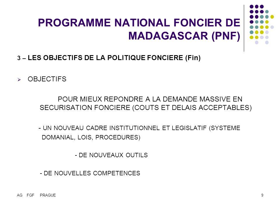 AG FGF PRAGUE9 PROGRAMME NATIONAL FONCIER DE MADAGASCAR (PNF) 3 – LES OBJECTIFS DE LA POLITIQUE FONCIERE (Fin) OBJECTIFS POUR MIEUX REPONDRE A LA DEMANDE MASSIVE EN SECURISATION FONCIERE (COUTS ET DELAIS ACCEPTABLES) - UN NOUVEAU CADRE INSTITUTIONNEL ET LEGISLATIF (SYSTEME DOMANIAL, LOIS, PROCEDURES) - DE NOUVEAUX OUTILS - DE NOUVELLES COMPETENCES
