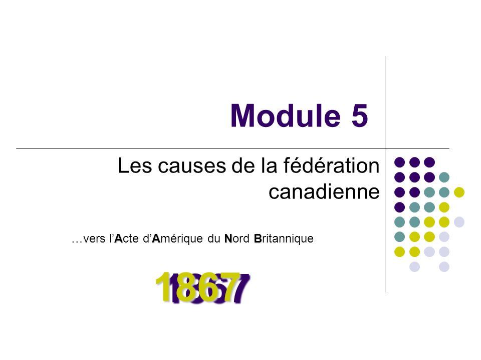 Module 5 Les causes de la fédération canadienne AANB …vers lActe dAmérique du Nord Britannique 18671867