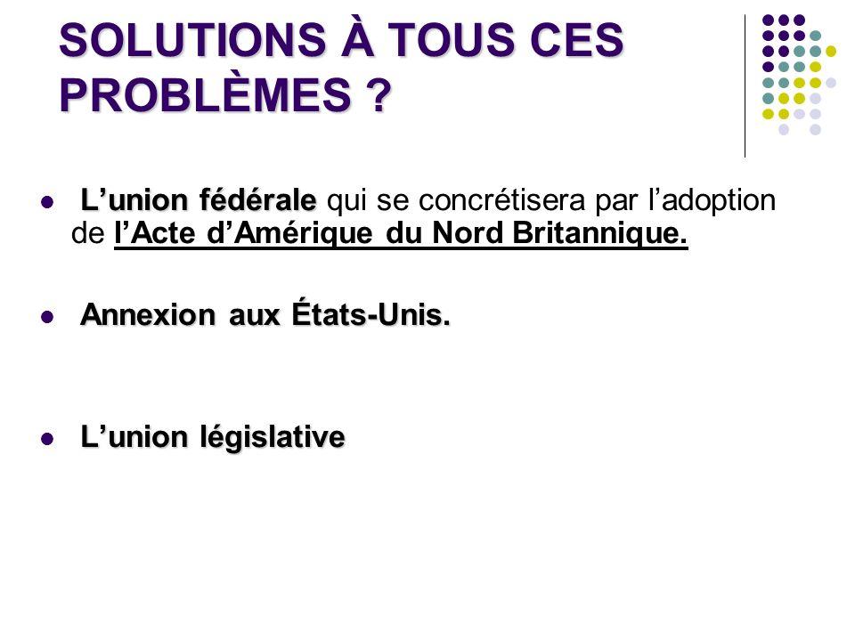 SOLUTIONS À TOUS CES PROBLÈMES ? Lunion fédérale Lunion fédérale qui se concrétisera par ladoption de lActe dAmérique du Nord Britannique. Annexion au