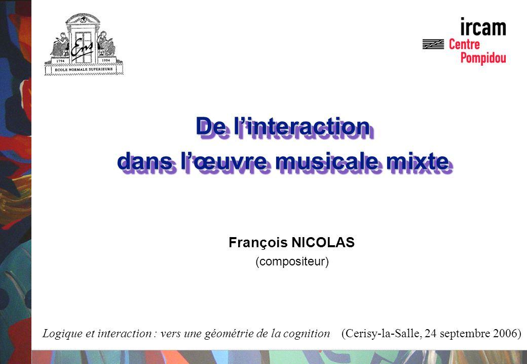 De linteraction dans lœuvre musicale mixte De linteraction dans lœuvre musicale mixte François NICOLAS (compositeur) Logique et interaction : vers une