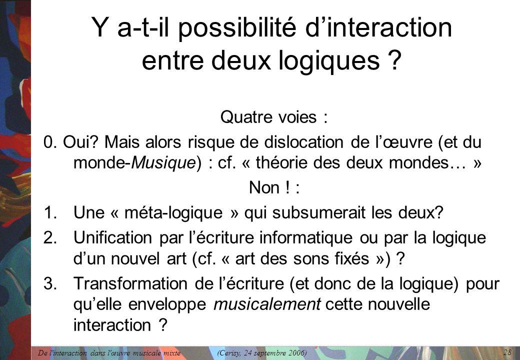 De l'interaction dans l'œuvre musicale mixte (Cerisy, 24 septembre 2006) 28 Y a-t-il possibilité dinteraction entre deux logiques ? Quatre voies : 0.