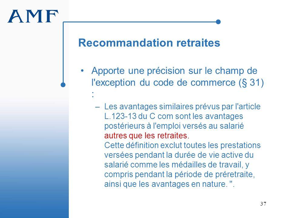 37 Recommandation retraites Apporte une précision sur le champ de l'exception du code de commerce (§ 31) : –Les avantages similaires prévus par l'arti