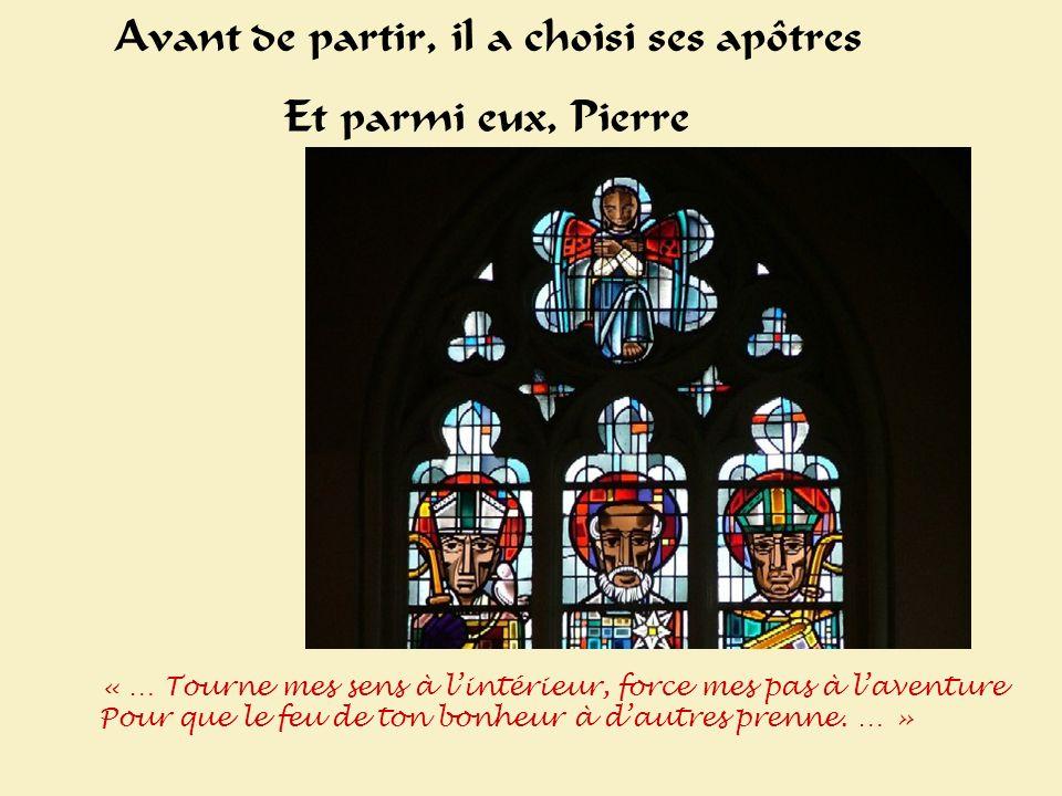 Avant de partir, il a choisi ses apôtres Et parmi eux, Pierre « … Tourne mes sens à lintérieur, force mes pas à laventure Pour que le feu de ton bonheur à dautres prenne.