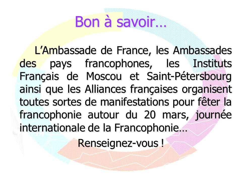 Bon à savoir… LAmbassade de France, les Ambassades des pays francophones, les Instituts Français de Moscou et Saint-Pétersbourg ainsi que les Alliance