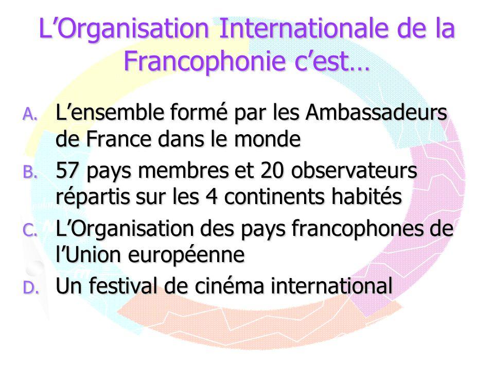 LOrganisation Internationale de la Francophonie cest… A. Lensemble formé par les Ambassadeurs de France dans le monde B. 57 pays membres et 20 observa