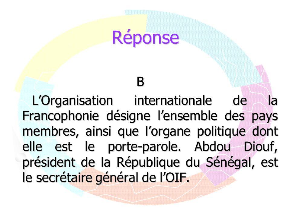 Réponse B LOrganisation internationale de la Francophonie désigne lensemble des pays membres, ainsi que lorgane politique dont elle est le porte-parol