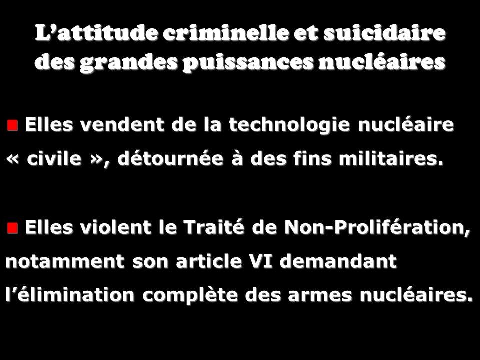 Lattitude criminelle et suicidaire des grandes puissances nucléaires Elles vendent de la technologie nucléaire « civile », détournée à des fins milita