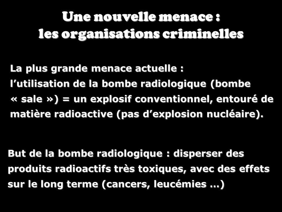 Une nouvelle menace : les organisations criminelles La plus grande menace actuelle : lutilisation de la bombe radiologique (bombe « sale ») = un explo