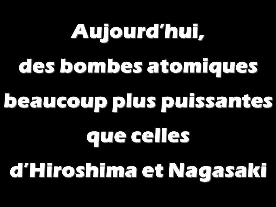Aujourdhui, des bombes atomiques beaucoup plus puissantes que celles dHiroshima et Nagasaki