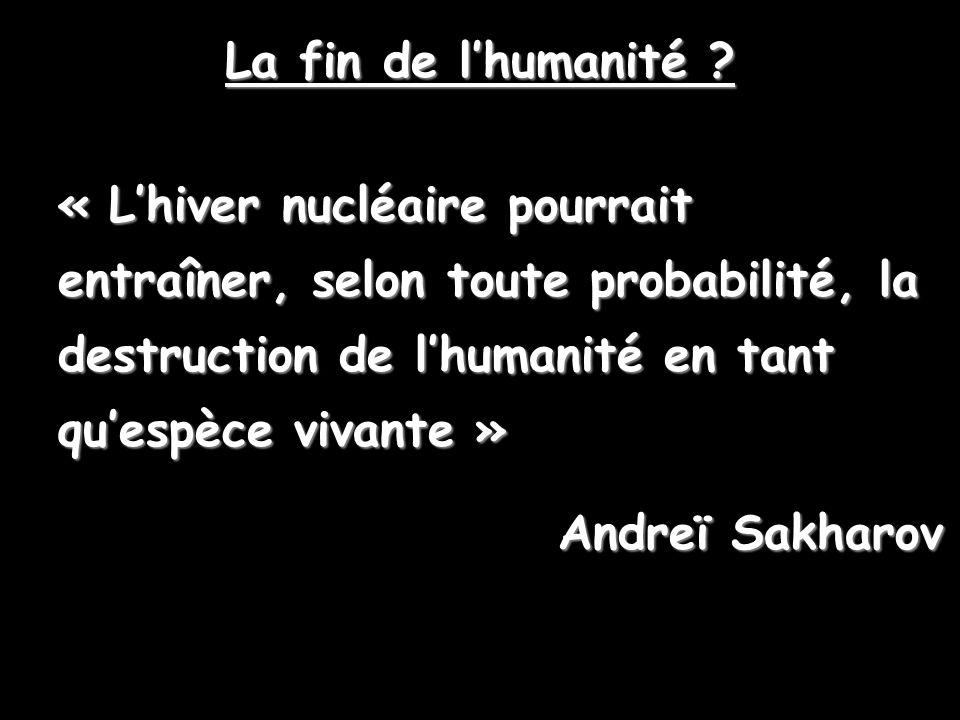 « Lhiver nucléaire pourrait entraîner, selon toute probabilité, la destruction de lhumanité en tant quespèce vivante » Andreï Sakharov La fin de lhuma