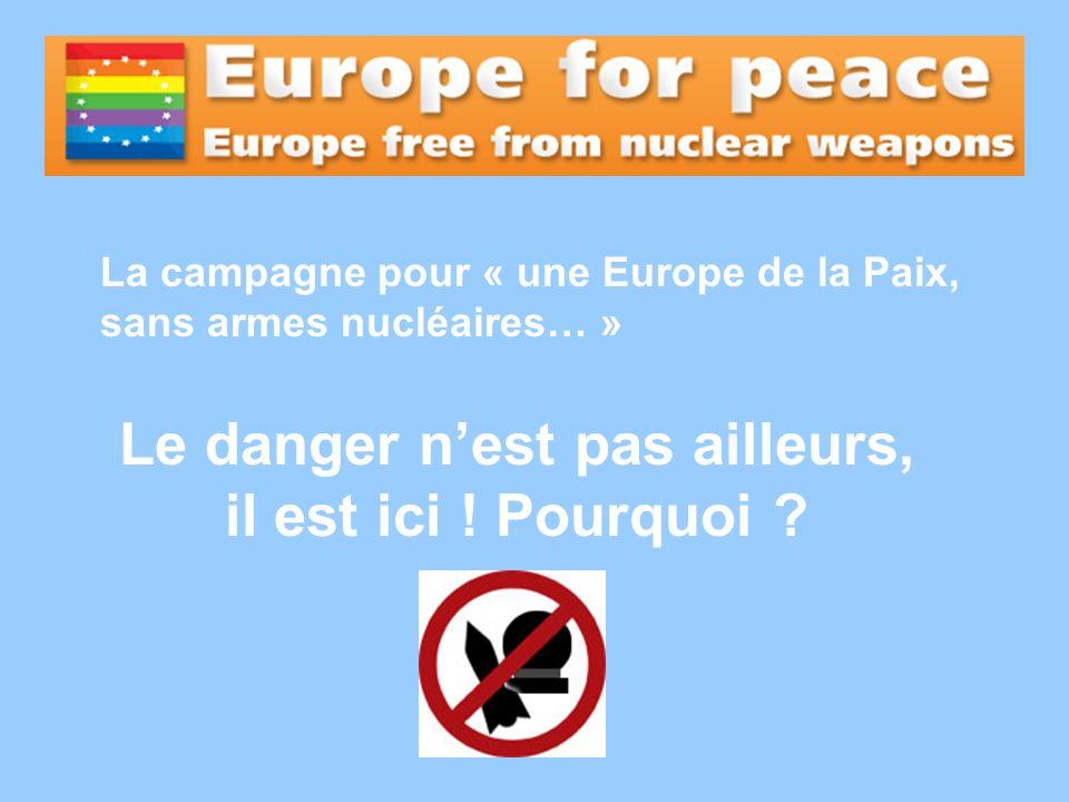 La campagne pour « une Europe de la Paix, sans armes nucléaires… » Le danger nest pas ailleurs, il est ici ! Pourquoi ?