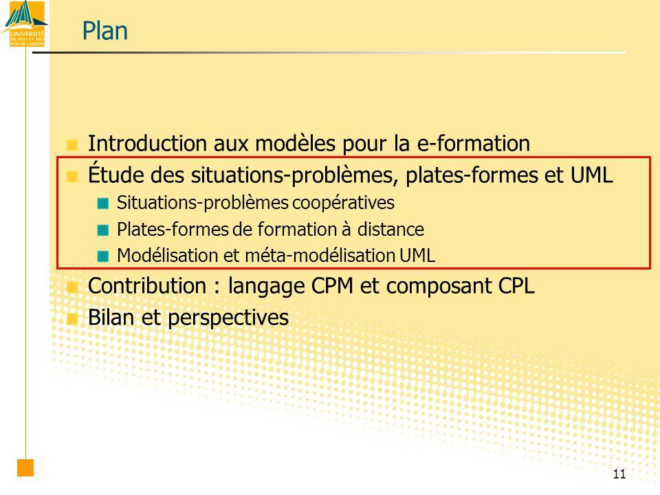 11 Plan Introduction aux modèles pour la e-formation Étude des situations-problèmes, plates-formes et UML Situations-problèmes coopératives Plates-formes de formation à distance Modélisation et méta-modélisation UML Contribution : langage CPM et composant CPL Bilan et perspectives