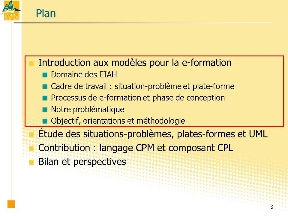 3 Plan Introduction aux modèles pour la e-formation Domaine des EIAH Cadre de travail : situation-problème et plate-forme Processus de e-formation et phase de conception Notre problématique Objectif, orientations et méthodologie Étude des situations-problèmes, plates-formes et UML Contribution : langage CPM et composant CPL Bilan et perspectives