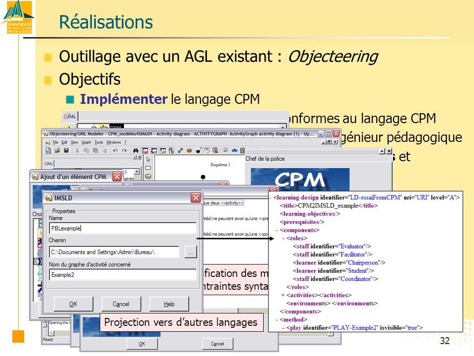 32 Outillage avec un AGL existant : Objecteering Objectifs Implémenter le langage CPM Outillage avec un AGL existant : Objecteering Objectifs Implémenter le langage CPM Vérifier lélaboration de modèles conformes au langage CPM Outillage avec un AGL existant : Objecteering Objectifs Implémenter le langage CPM Vérifier lélaboration de modèles conformes au langage CPM Prototyper un système-auteur adapté à lingénieur pédagogique Outillage avec un AGL existant : Objecteering Objectifs Implémenter le langage CPM Vérifier lélaboration de modèles conformes au langage CPM Prototyper un système-auteur adapté à lingénieur pédagogique Expérimenter la plus-value de modèles graphiques et interprétables par la machine Réalisations Extrait du profil implanté dans Objecteering Profile Builder Élaboration de modèles avec Objecteering Modeler Ajout déléments Onglet de propriétés Recherche guidée dinformations Vérification des modèles (contraintes syntaxiques) Projection vers dautres langages