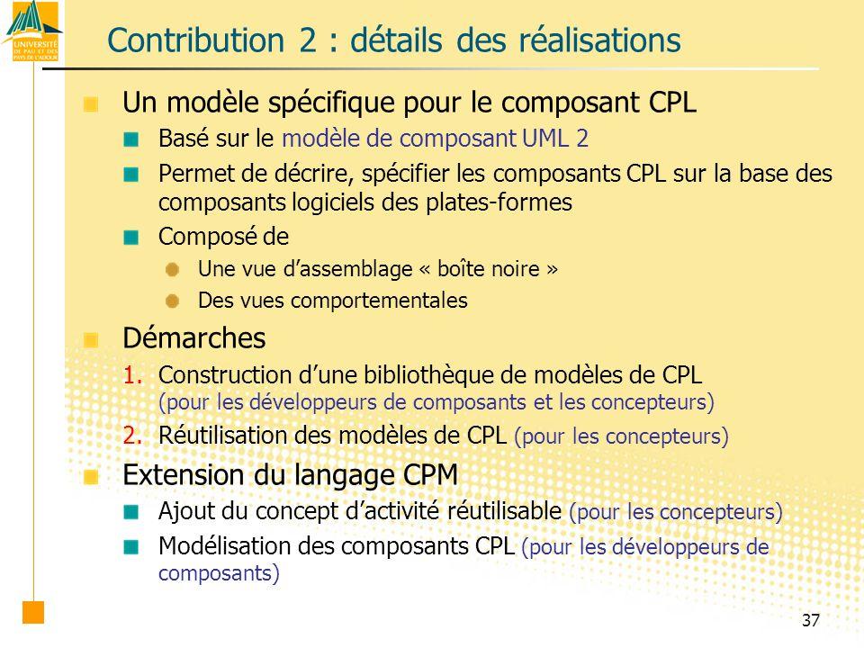 37 Contribution 2 : détails des réalisations Un modèle spécifique pour le composant CPL Basé sur le modèle de composant UML 2 Permet de décrire, spécifier les composants CPL sur la base des composants logiciels des plates-formes Composé de Une vue dassemblage « boîte noire » Des vues comportementales Démarches 1.Construction dune bibliothèque de modèles de CPL (pour les développeurs de composants et les concepteurs) 2.Réutilisation des modèles de CPL (pour les concepteurs) Extension du langage CPM Ajout du concept dactivité réutilisable (pour les concepteurs) Modélisation des composants CPL (pour les développeurs de composants)