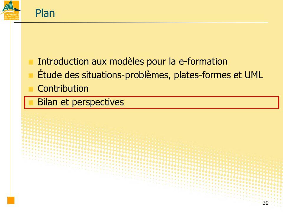 39 Plan Introduction aux modèles pour la e-formation Étude des situations-problèmes, plates-formes et UML Contribution Bilan et perspectives