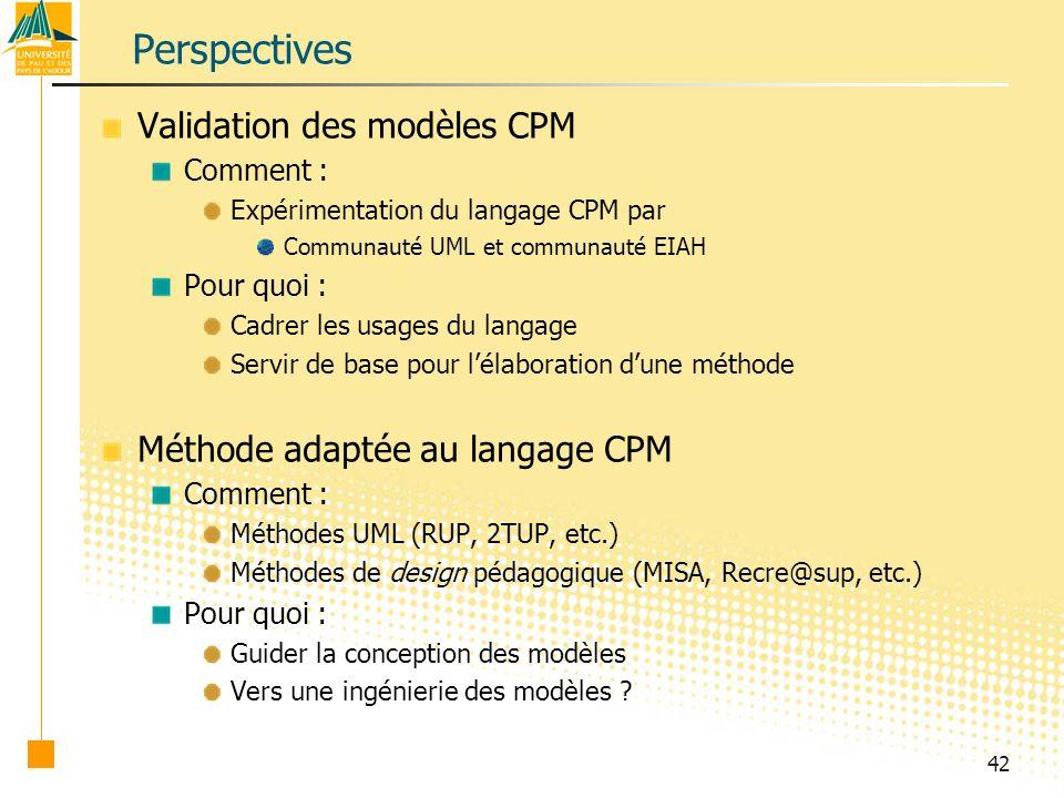 42 Perspectives Validation des modèles CPM Comment : Expérimentation du langage CPM par Communauté UML et communauté EIAH Pour quoi : Cadrer les usages du langage Servir de base pour lélaboration dune méthode Méthode adaptée au langage CPM Comment : Méthodes UML (RUP, 2TUP, etc.) Méthodes de design pédagogique (MISA, Recre@sup, etc.) Pour quoi : Guider la conception des modèles Vers une ingénierie des modèles ?