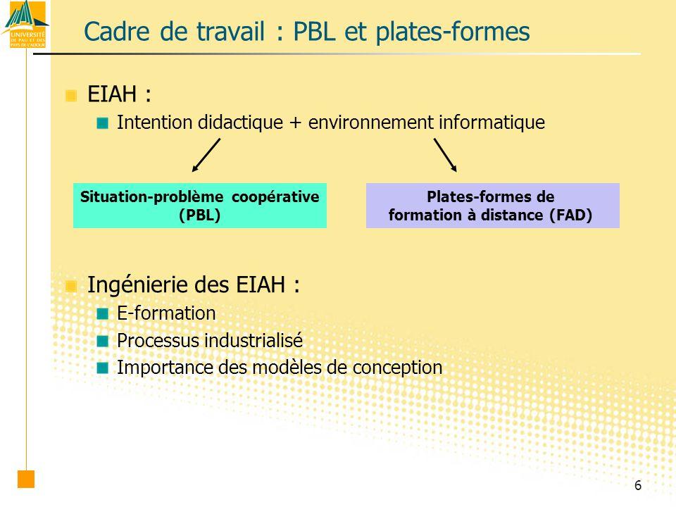 6 Cadre de travail : PBL et plates-formes EIAH : Intention didactique + environnement informatique Situation-problème coopérative (PBL) Plates-formes de formation à distance (FAD) Ingénierie des EIAH : E-formation Processus industrialisé Importance des modèles de conception